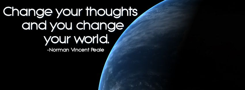 CHANGE your thoughts and you CHANGE your world. - I'm a Testament to this statement